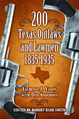 200 Texas Outlaws and Lawmen 1835-1935 By Yadon, Laurence J./ Anderson, Dan/ Smith, Robert Barr (EDT)