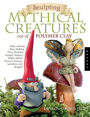 Sculpting Mythical Creatures Out of Polymer Clay By Tilov, Dinko/ Tilov, Boris